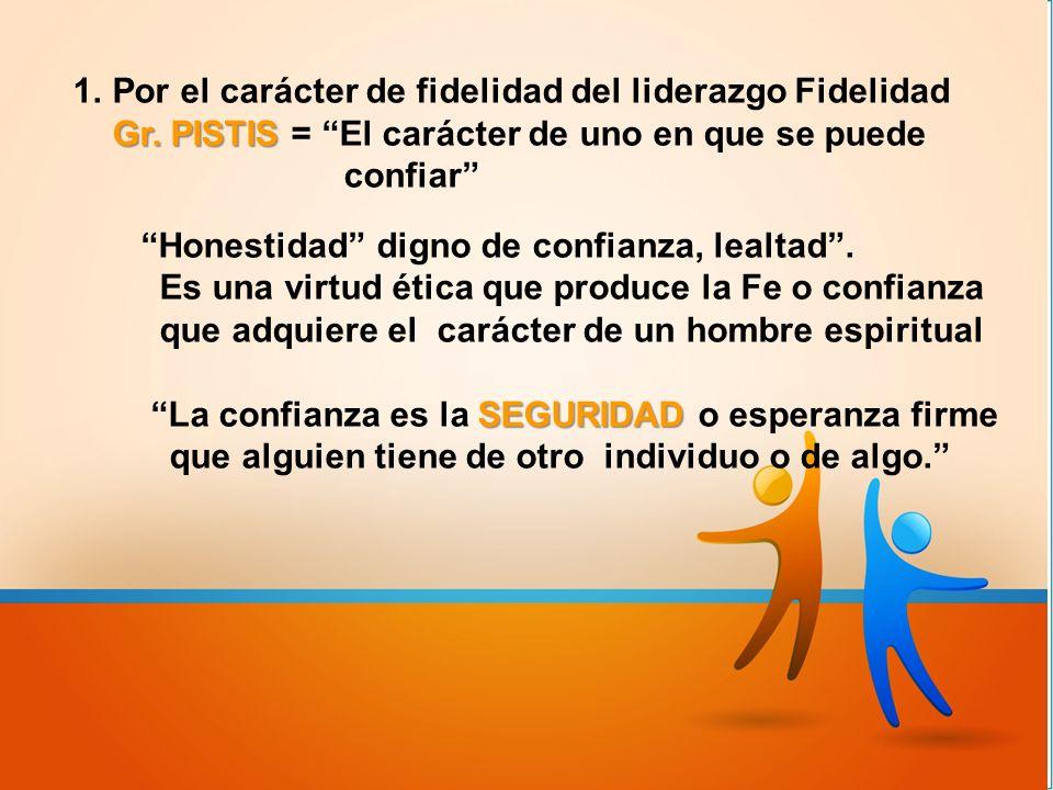 Gr. PISTIS 1.Por el carácter de fidelidad del liderazgo Fidelidad Gr. PISTIS = El carácter de uno en que se puede confiar Honestidad digno de confianz