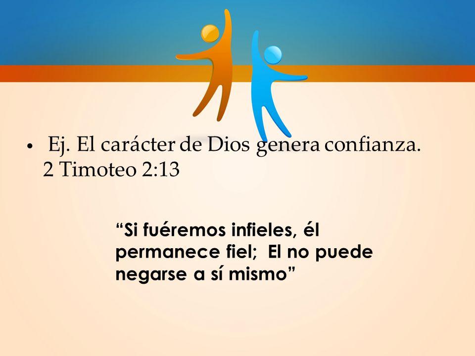 Ej. El carácter de Dios genera confianza. 2 Timoteo 2:13 Si fuéremos infieles, él permanece fiel; El no puede negarse a sí mismo