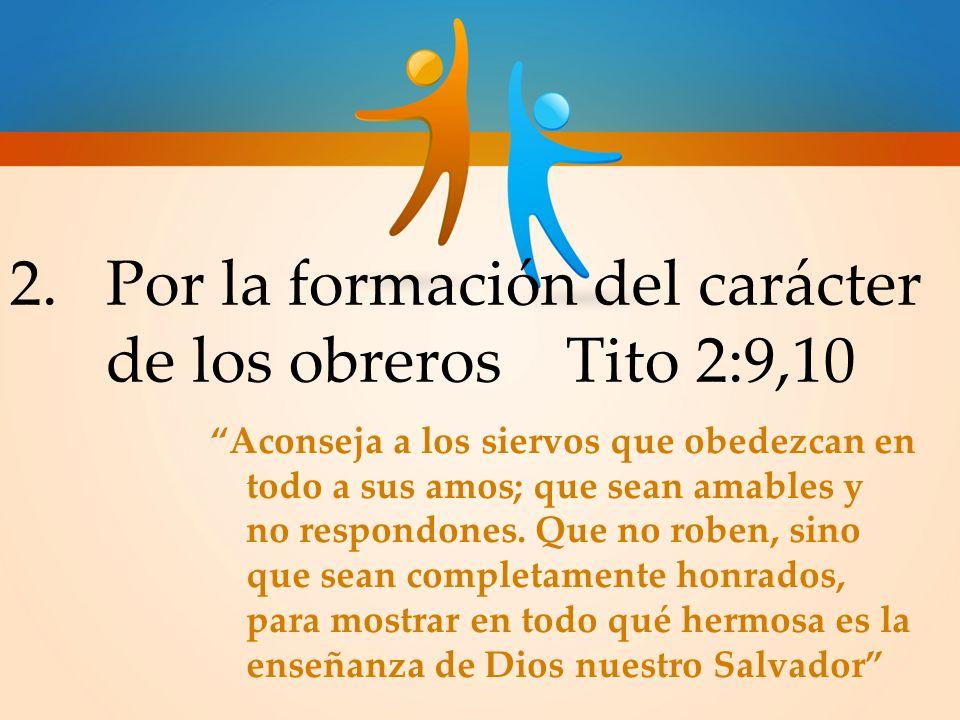 2.Por la formación del carácter de los obreros Tito 2:9,10 Aconseja a los siervos que obedezcan en todo a sus amos; que sean amables y no respondones.