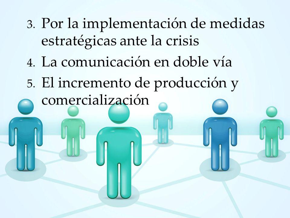 3. Por la implementación de medidas estratégicas ante la crisis 4. La comunicación en doble vía 5. El incremento de producción y comercialización