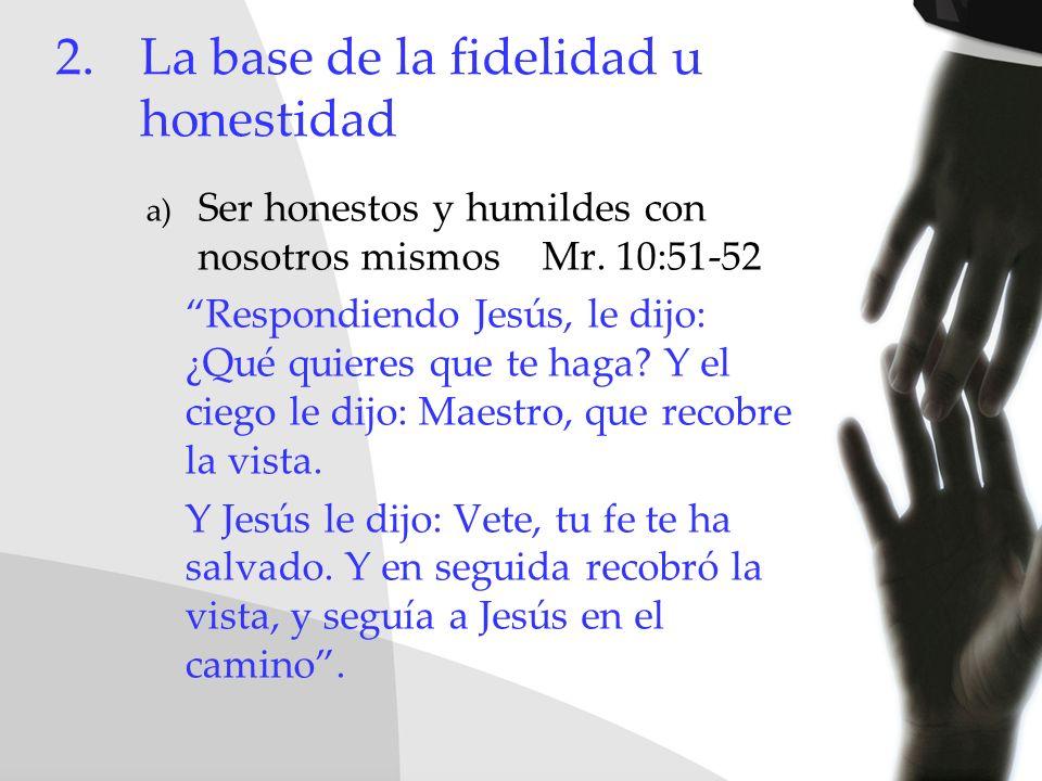 2.La base de la fidelidad u honestidad a) Ser honestos y humildes con nosotros mismos Mr. 10:51-52 Respondiendo Jesús, le dijo: ¿Qué quieres que te ha