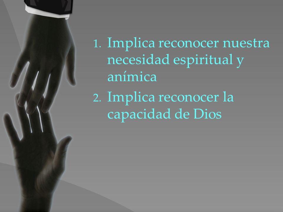 1. Implica reconocer nuestra necesidad espiritual y anímica 2. Implica reconocer la capacidad de Dios