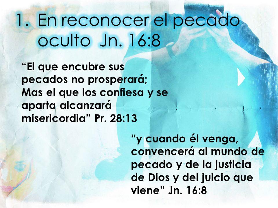 El que encubre sus pecados no prosperará; Mas el que los confiesa y se aparta alcanzará misericordia Pr. 28:13 y cuando él venga, convencerá al mundo