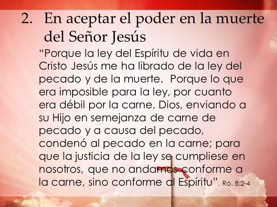 2.En aceptar el poder en la muerte del Señor Jesús Porque la ley del Espíritu de vida en Cristo Jesús me ha librado de la ley del pecado y de la muert