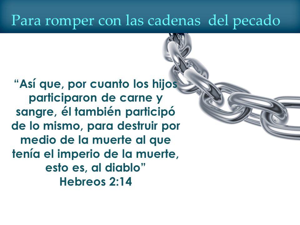 Para romper con las cadenas del pecado Así que, por cuanto los hijos participaron de carne y sangre, él también participó de lo mismo, para destruir p
