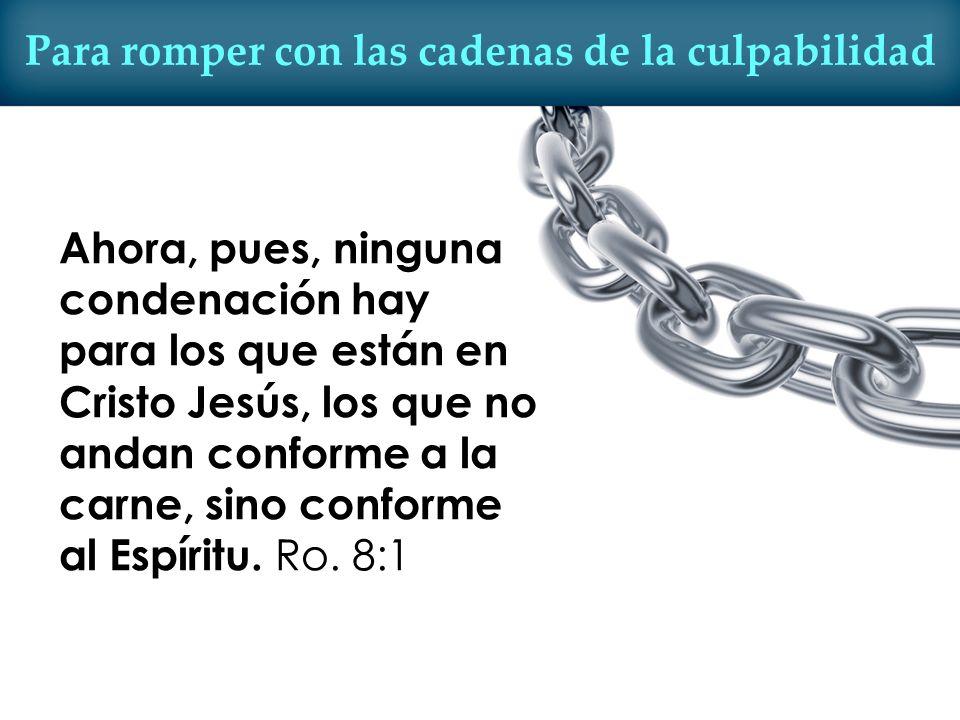 Para romper con las cadenas de la culpabilidad Ahora, pues, ninguna condenación hay para los que están en Cristo Jesús, los que no andan conforme a la