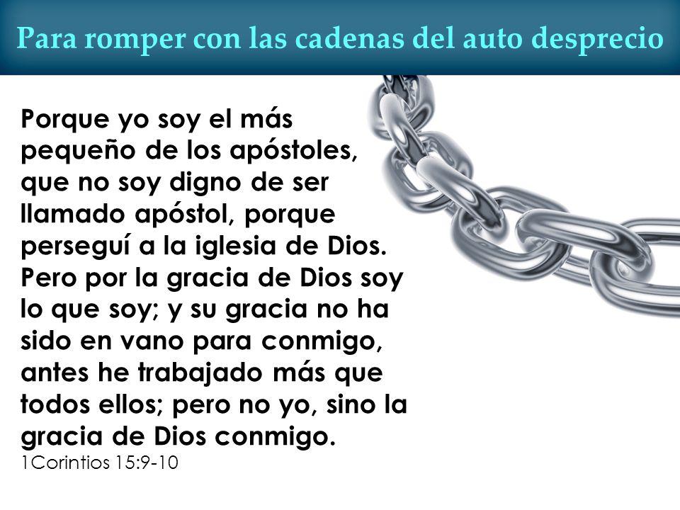 Para romper con las cadenas del auto desprecio Porque yo soy el más pequeño de los apóstoles, que no soy digno de ser llamado apóstol, porque perseguí
