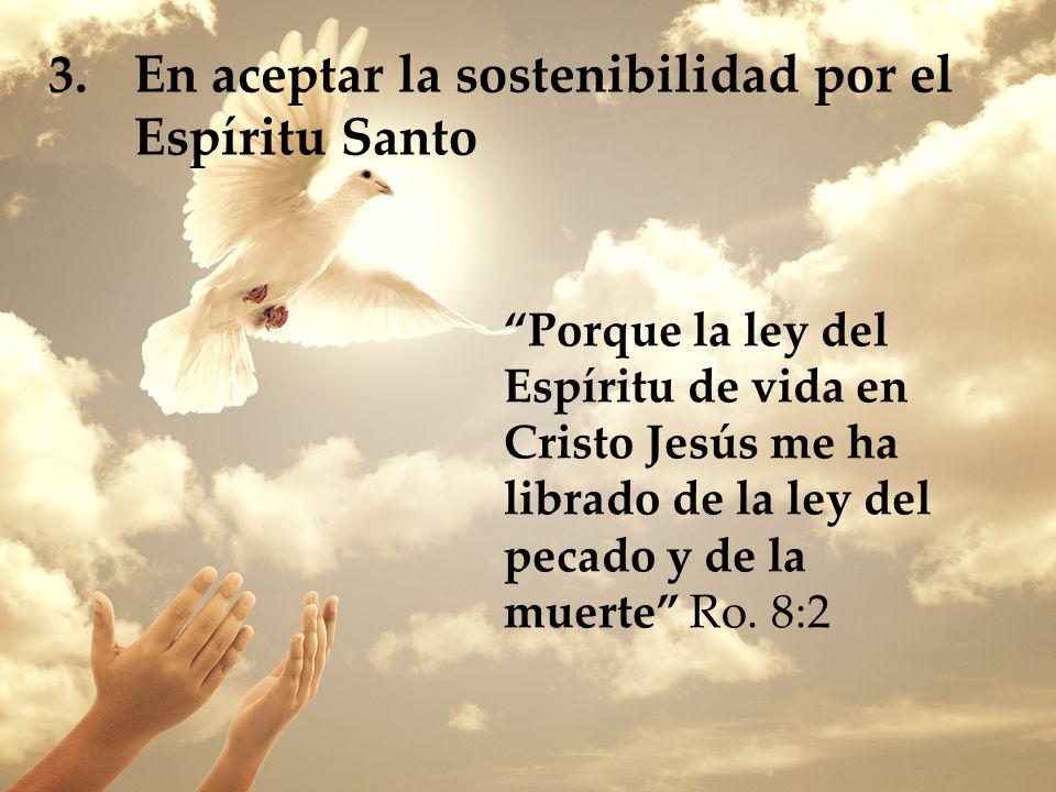 3.En aceptar la sostenibilidad por el Espíritu Santo Porque la ley del Espíritu de vida en Cristo Jesús me ha librado de la ley del pecado y de la mue