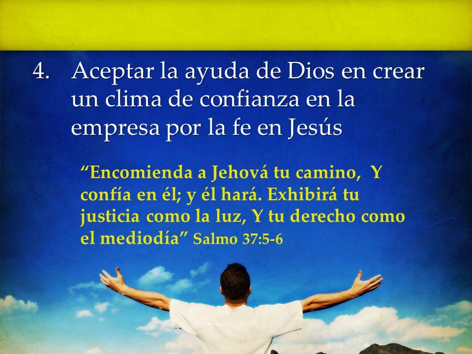 4.Aceptar la ayuda de Dios en crear un clima de confianza en la empresa por la fe en Jesús Encomienda a Jehová tu camino, Y confía en él; y él hará. E