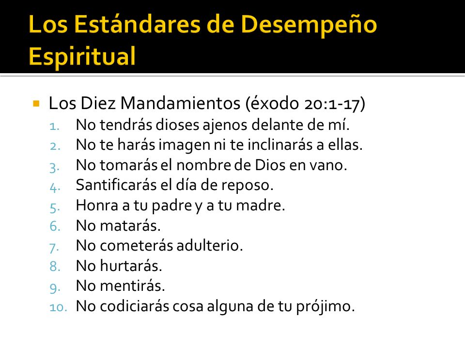 Los Diez Mandamientos (éxodo 20:1-17) 1. No tendrás dioses ajenos delante de mí. 2. No te harás imagen ni te inclinarás a ellas. 3. No tomarás el nomb