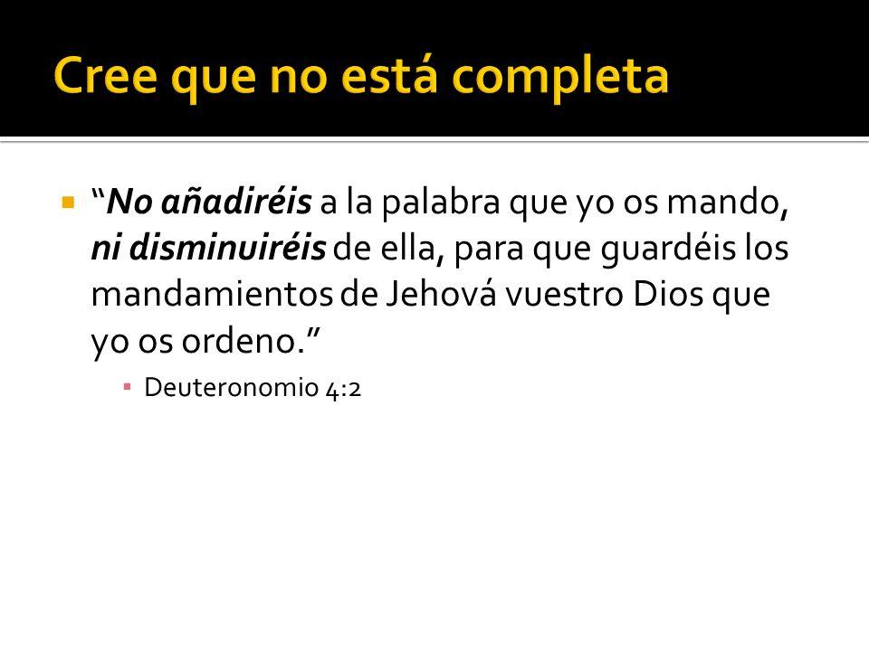 No añadiréis a la palabra que yo os mando, ni disminuiréis de ella, para que guardéis los mandamientos de Jehová vuestro Dios que yo os ordeno. Deuter