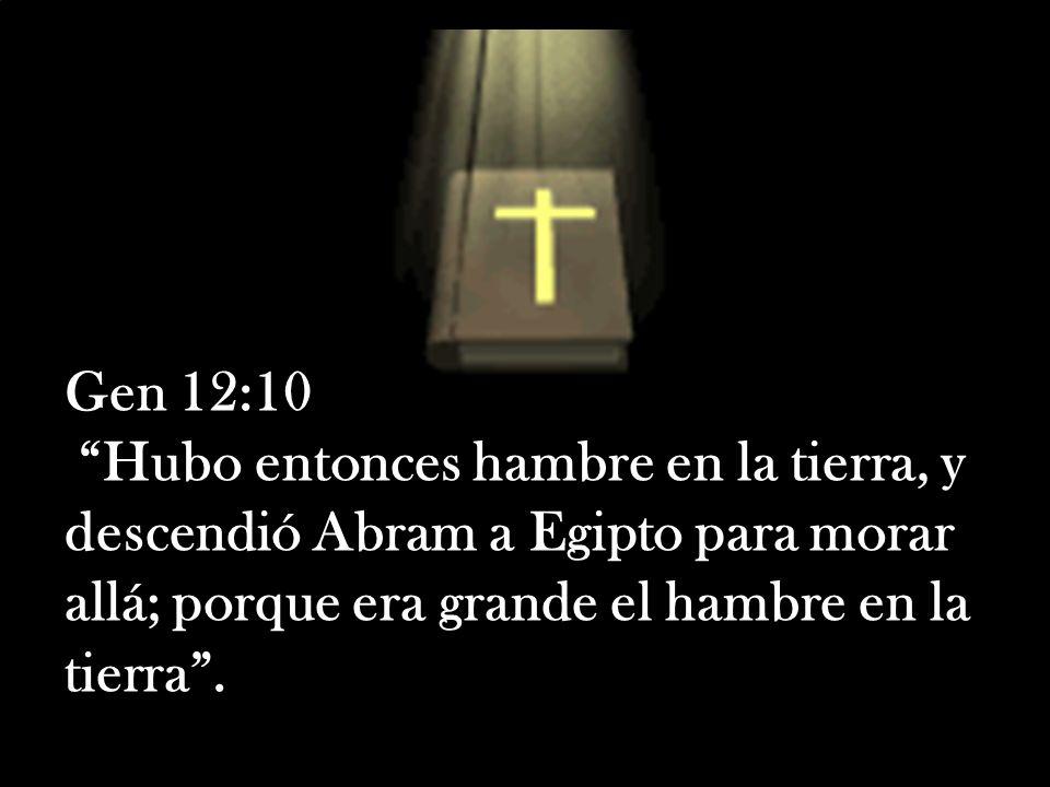 Gen 12:10 Hubo entonces hambre en la tierra, y descendió Abram a Egipto para morar allá; porque era grande el hambre en la tierra.