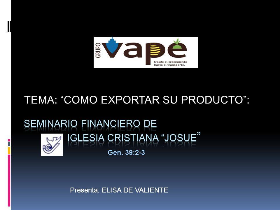 TEMA: COMO EXPORTAR SU PRODUCTO: Presenta: ELISA DE VALIENTE Gen. 39:2-3
