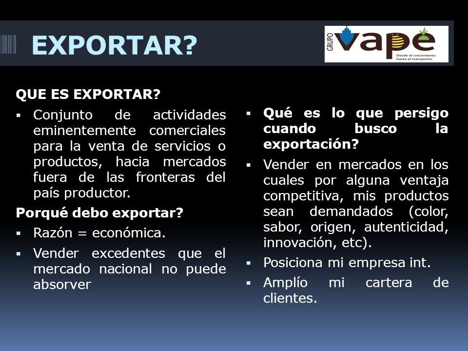 EXPORTAR? QUE ES EXPORTAR? Conjunto de actividades eminentemente comerciales para la venta de servicios o productos, hacia mercados fuera de las front