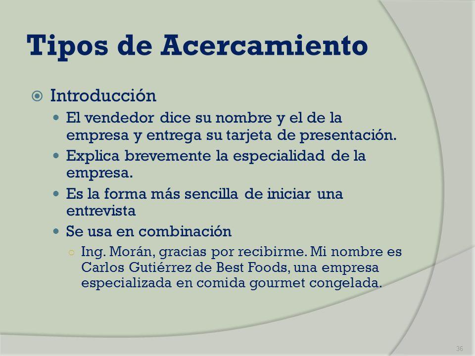 Tipos de Acercamiento Introducción El vendedor dice su nombre y el de la empresa y entrega su tarjeta de presentación. Explica brevemente la especiali