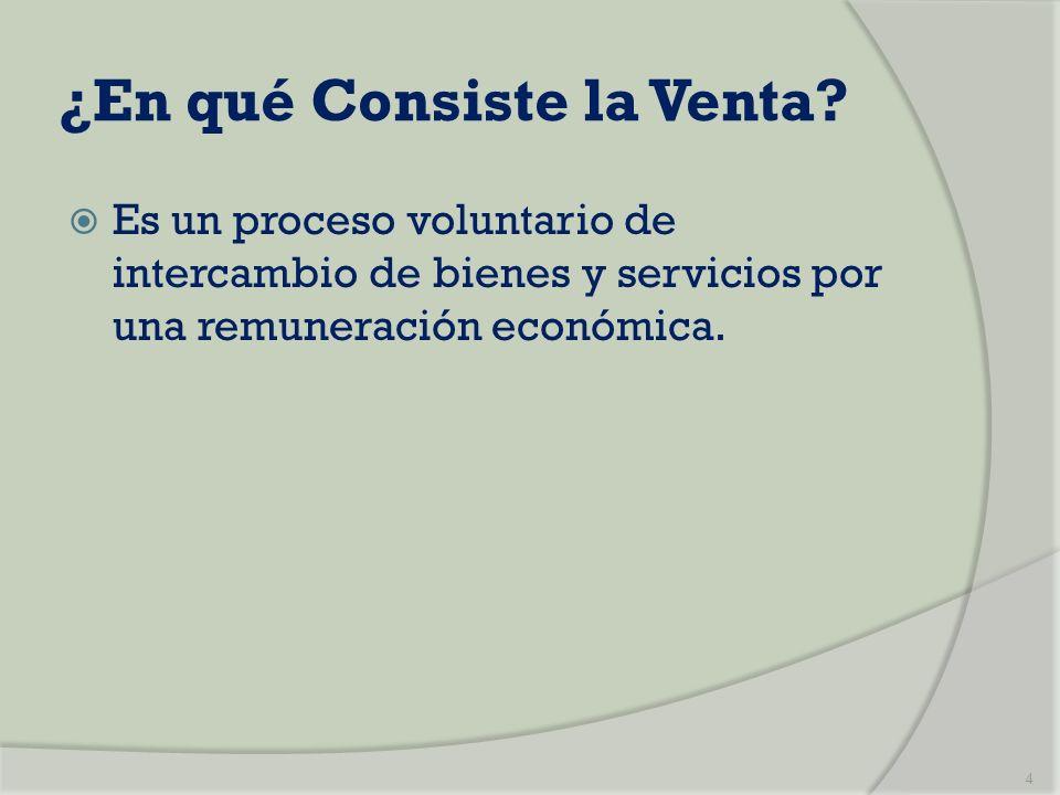 ¿En qué Consiste la Venta? Es un proceso voluntario de intercambio de bienes y servicios por una remuneración económica. 4