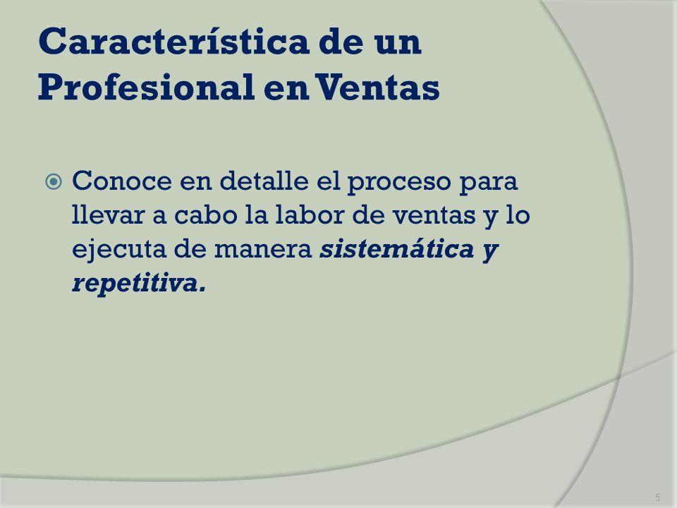 Característica de un Profesional en Ventas Conoce en detalle el proceso para llevar a cabo la labor de ventas y lo ejecuta de manera sistemática y rep