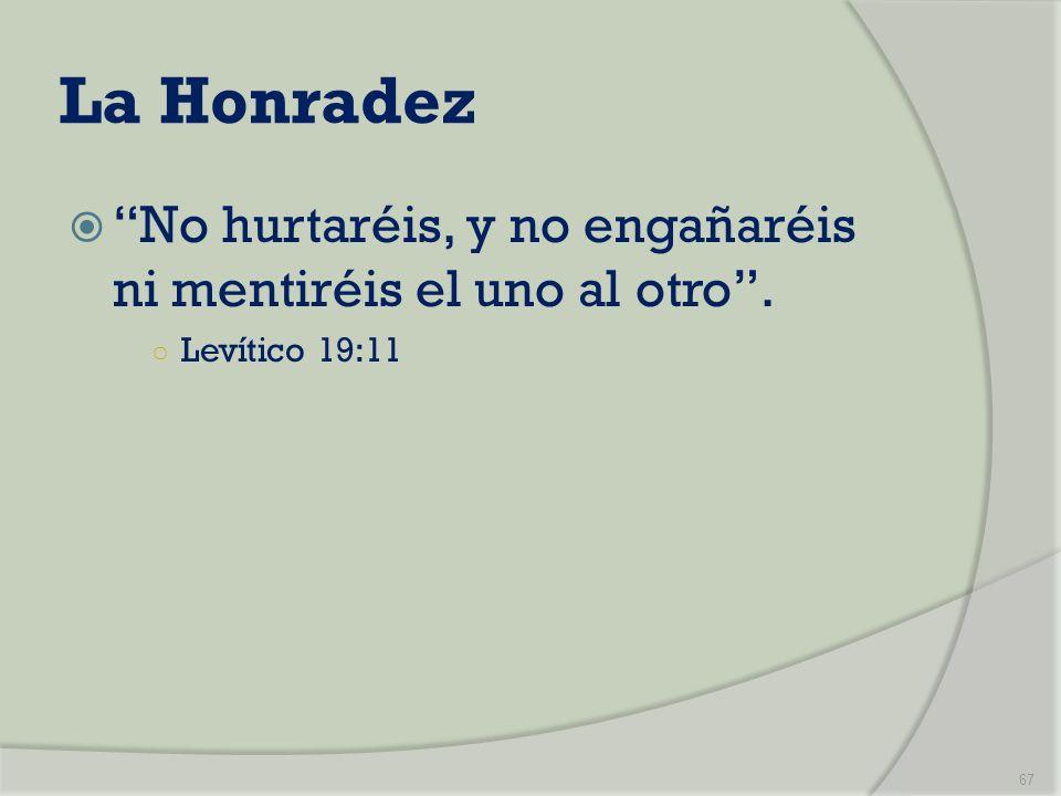 La Honradez No hurtaréis, y no engañaréis ni mentiréis el uno al otro. Levítico 19:11 67