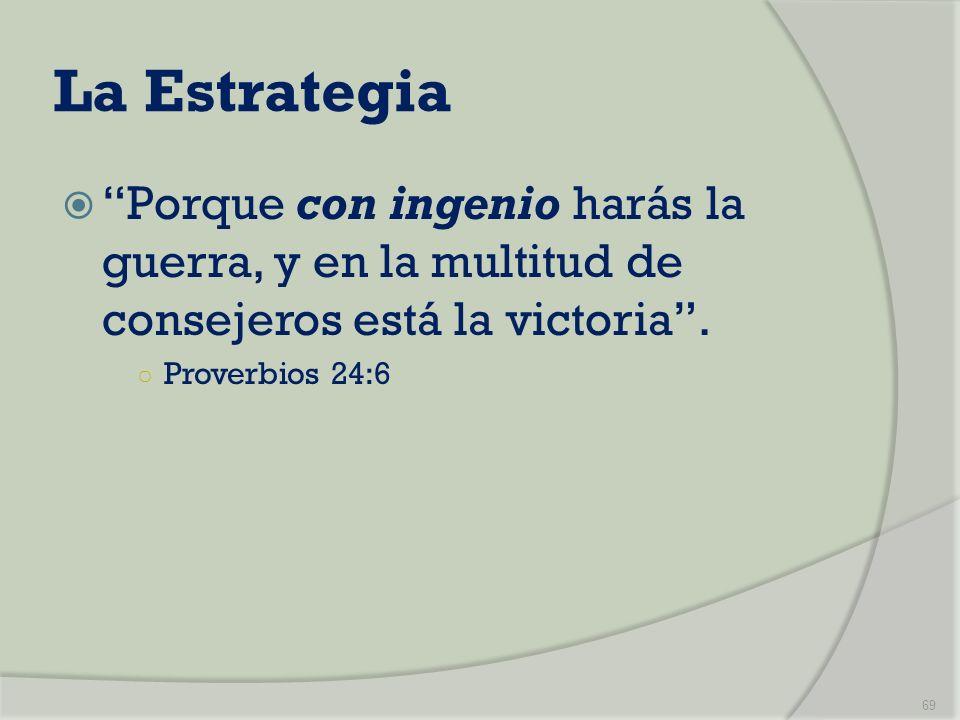 La Estrategia Porque con ingenio harás la guerra, y en la multitud de consejeros está la victoria. Proverbios 24:6 69
