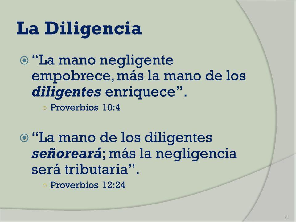 La Diligencia La mano negligente empobrece, más la mano de los diligentes enriquece. Proverbios 10:4 La mano de los diligentes señoreará; más la negli