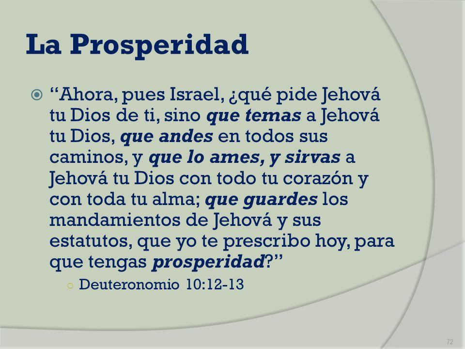 La Prosperidad Ahora, pues Israel, ¿qué pide Jehová tu Dios de ti, sino que temas a Jehová tu Dios, que andes en todos sus caminos, y que lo ames, y s