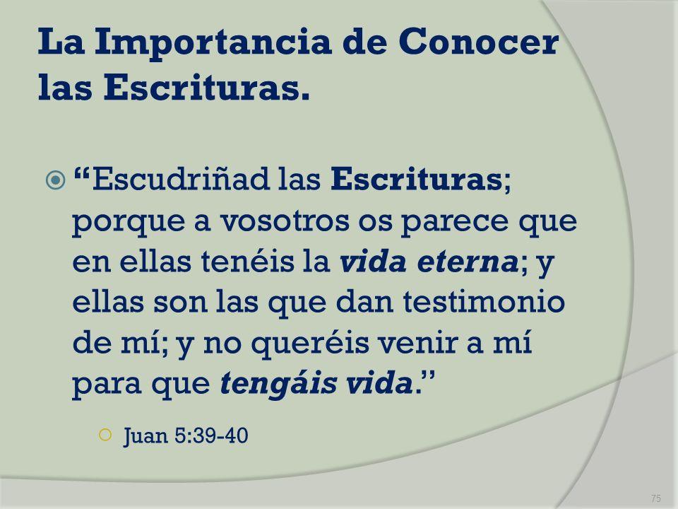La Importancia de Conocer las Escrituras. Escudriñad las Escrituras; porque a vosotros os parece que en ellas tenéis la vida eterna; y ellas son las q