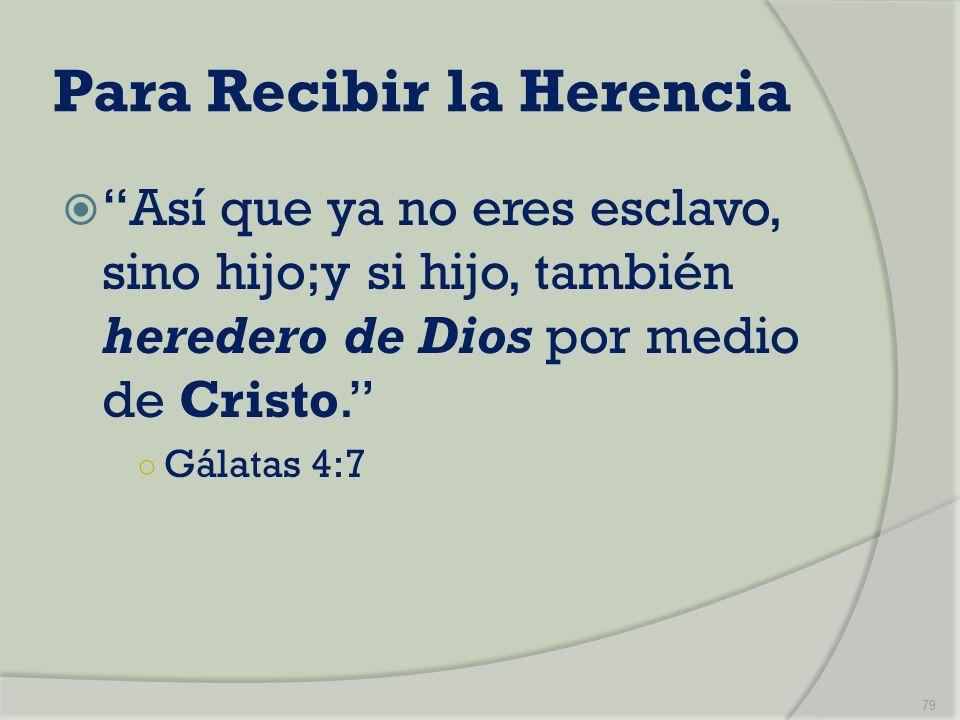 Para Recibir la Herencia Así que ya no eres esclavo, sino hijo;y si hijo, también heredero de Dios por medio de Cristo. Gálatas 4:7 79