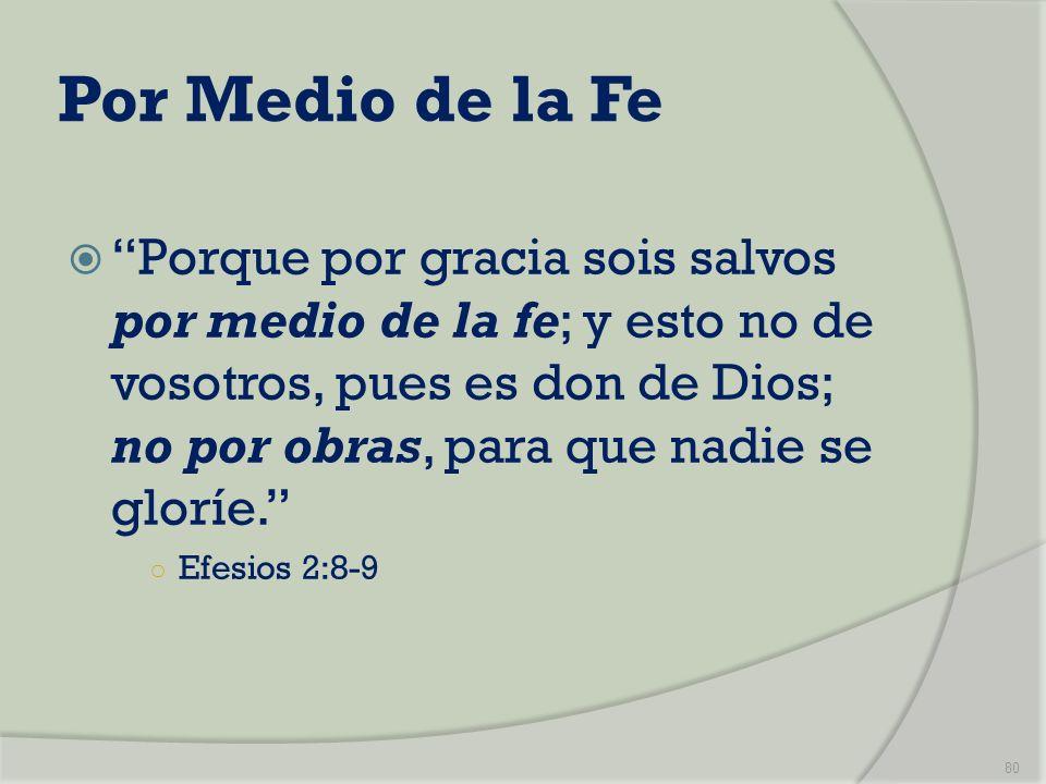 Por Medio de la Fe Porque por gracia sois salvos por medio de la fe; y esto no de vosotros, pues es don de Dios; no por obras, para que nadie se glorí