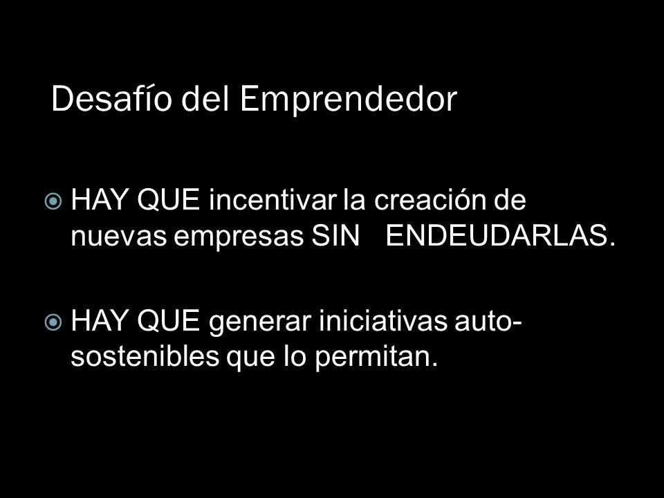 Desafío del Emprendedor HAY QUE incentivar la creación de nuevas empresas SIN ENDEUDARLAS. HAY QUE generar iniciativas auto- sostenibles que lo permit
