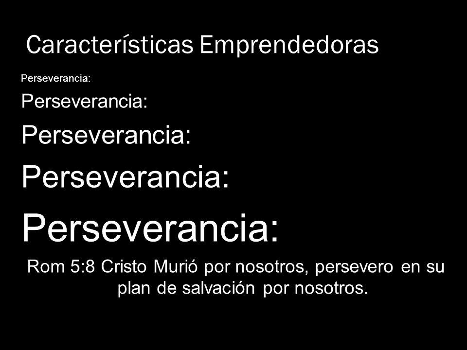 Características Emprendedoras Perseverancia: Rom 5:8 Cristo Murió por nosotros, persevero en su plan de salvación por nosotros.
