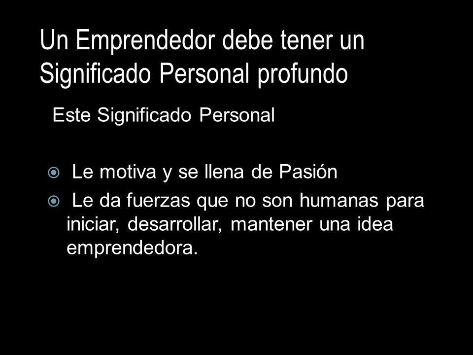 Un Emprendedor debe tener un Significado Personal profundo Este Significado Personal Le motiva y se llena de Pasión Le da fuerzas que no son humanas p