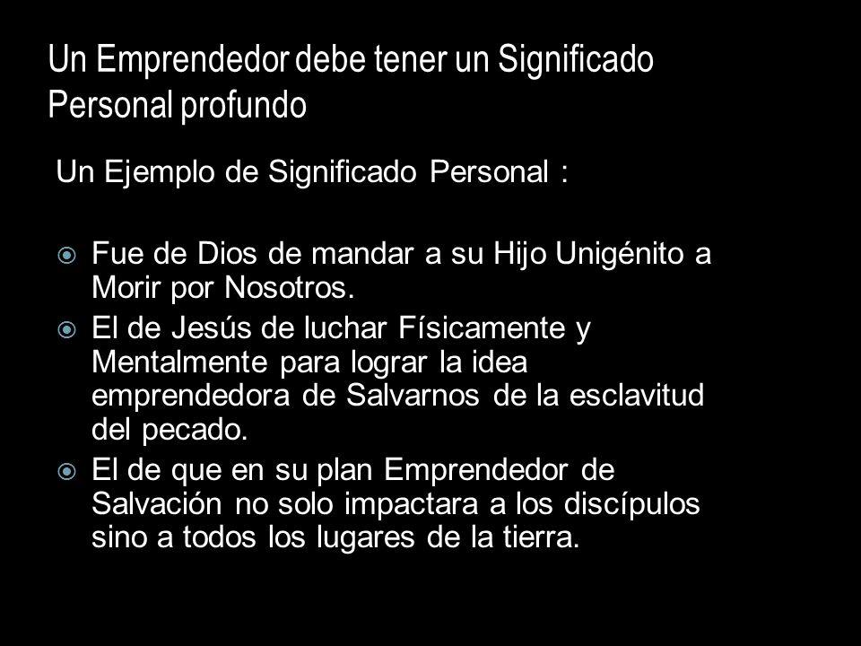Un Emprendedor debe tener un Significado Personal profundo Un Ejemplo de Significado Personal : Fue de Dios de mandar a su Hijo Unigénito a Morir por
