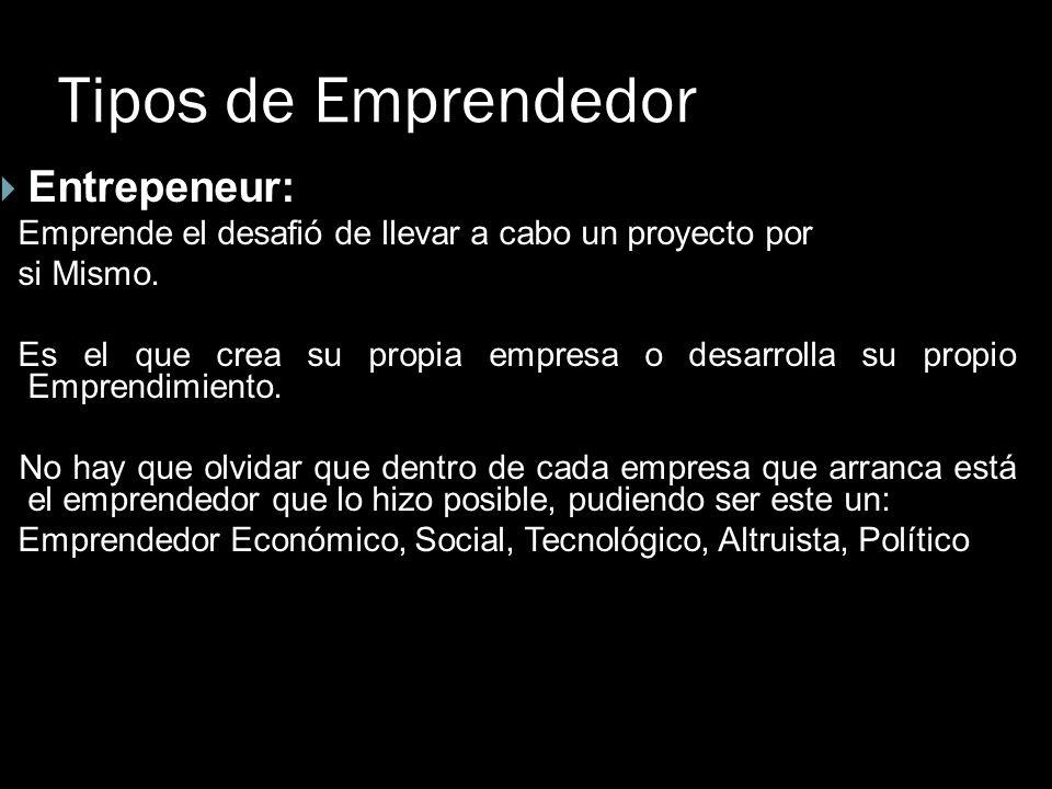 Tipos de Emprendedor Entrepeneur: Emprende el desafió de llevar a cabo un proyecto por si Mismo. Es el que crea su propia empresa o desarrolla su prop