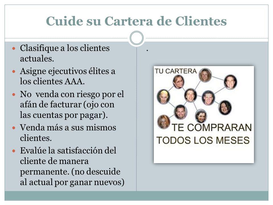 Cuide su Cartera de Clientes Clasifique a los clientes actuales. Asigne ejecutivos élites a los clientes AAA. No venda con riesgo por el afán de factu