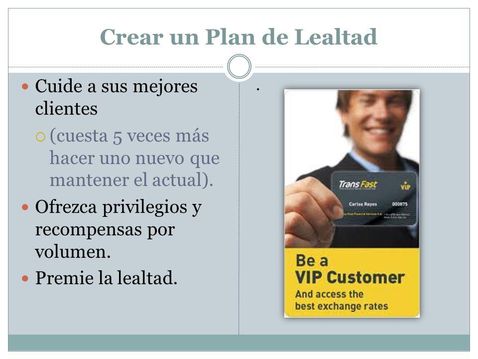 Crear un Plan de Lealtad Cuide a sus mejores clientes (cuesta 5 veces más hacer uno nuevo que mantener el actual). Ofrezca privilegios y recompensas p