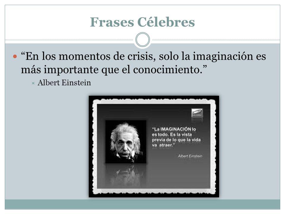Frases Célebres En los momentos de crisis, solo la imaginación es más importante que el conocimiento. Albert Einstein