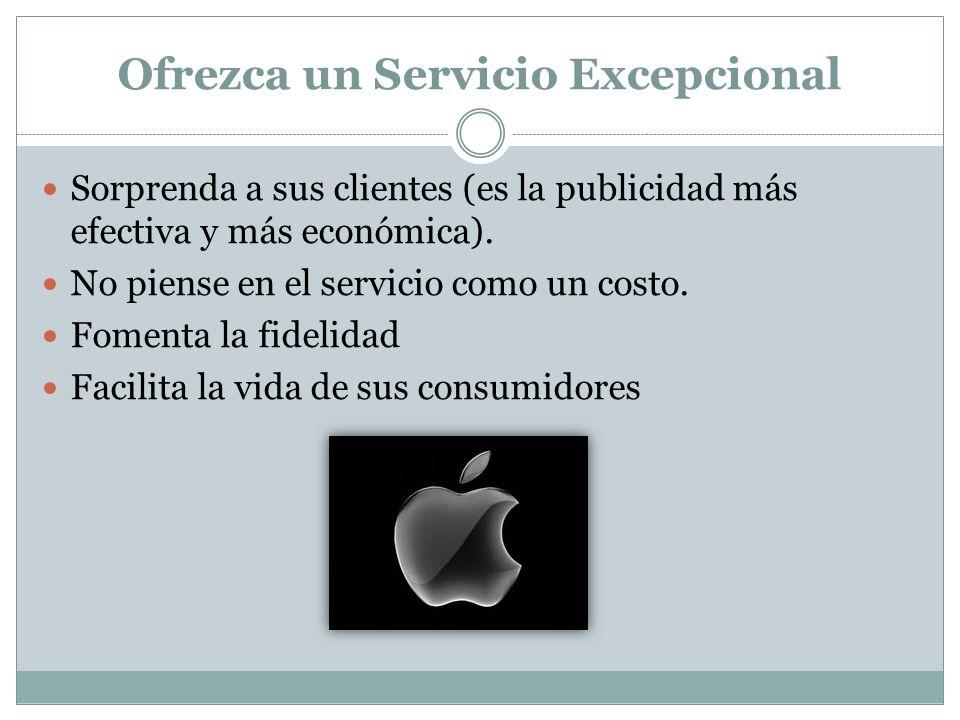 Ofrezca un Servicio Excepcional Sorprenda a sus clientes (es la publicidad más efectiva y más económica). No piense en el servicio como un costo. Fome