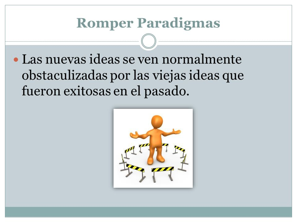 Romper Paradigmas Las nuevas ideas se ven normalmente obstaculizadas por las viejas ideas que fueron exitosas en el pasado.