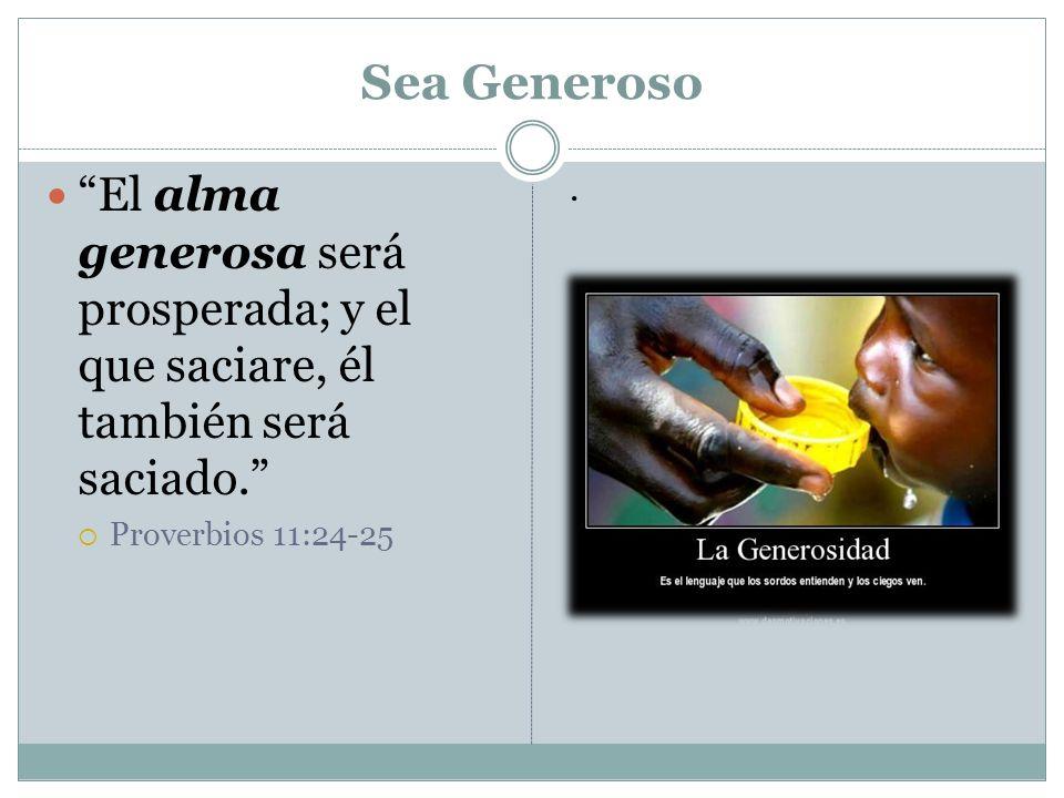 Sea Generoso El alma generosa será prosperada; y el que saciare, él también será saciado. Proverbios 11:24-25.