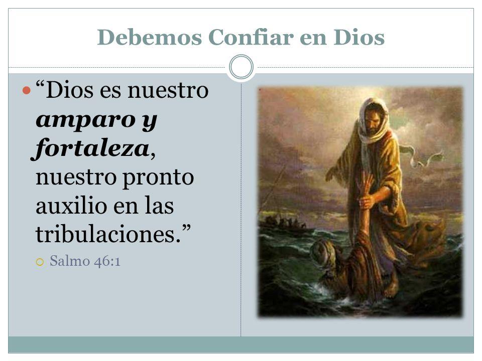 Debemos Confiar en Dios Dios es nuestro amparo y fortaleza, nuestro pronto auxilio en las tribulaciones. Salmo 46:1.