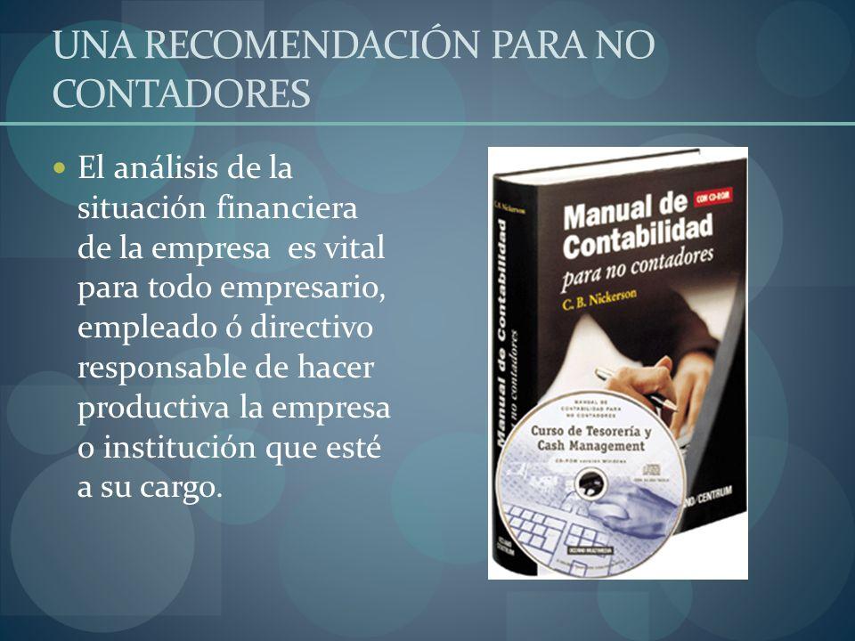 UNA RECOMENDACIÓN PARA NO CONTADORES El análisis de la situación financiera de la empresa es vital para todo empresario, empleado ó directivo responsa