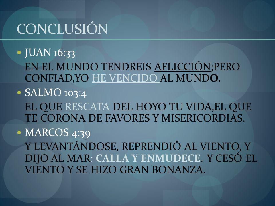 CONCLUSIÓN JUAN 16:33 EN EL MUNDO TENDREIS AFLICCIÓN;PERO CONFIAD,YO HE VENCIDO AL MUNDO. SALMO 103:4 EL QUE RESCATA DEL HOYO TU VIDA,EL QUE TE CORONA