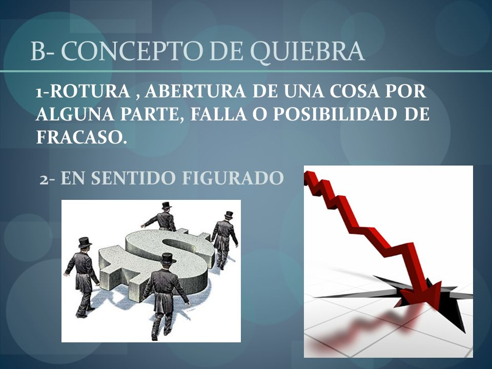 2- EN SENTIDO FIGURADO 1-ROTURA, ABERTURA DE UNA COSA POR ALGUNA PARTE, FALLA O POSIBILIDAD DE FRACASO. B- CONCEPTO DE QUIEBRA