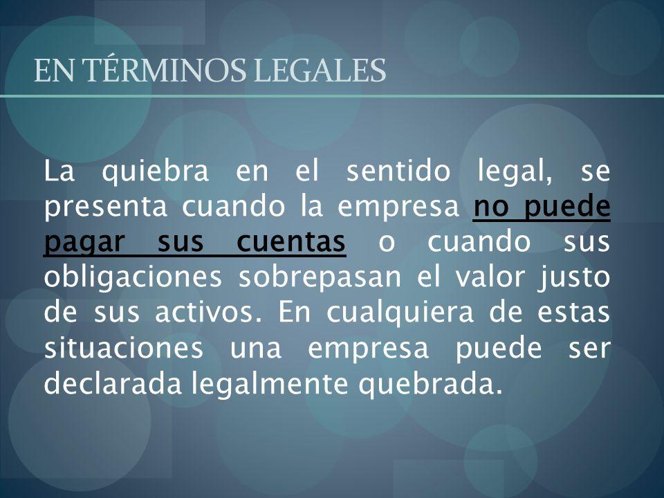 EN TÉRMINOS LEGALES La quiebra en el sentido legal, se presenta cuando la empresa no puede pagar sus cuentas o cuando sus obligaciones sobrepasan el v