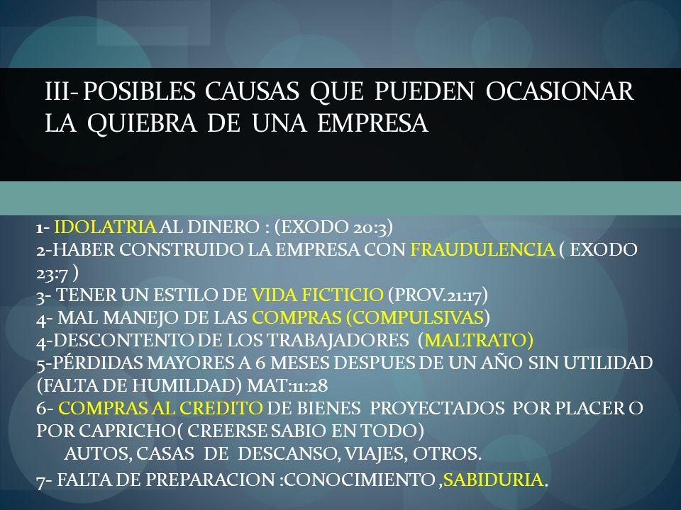 III- POSIBLES CAUSAS QUE PUEDEN OCASIONAR LA QUIEBRA DE UNA EMPRESA 1- IDOLATRIA AL DINERO : (EXODO 20:3) 2-HABER CONSTRUIDO LA EMPRESA CON FRAUDULENC