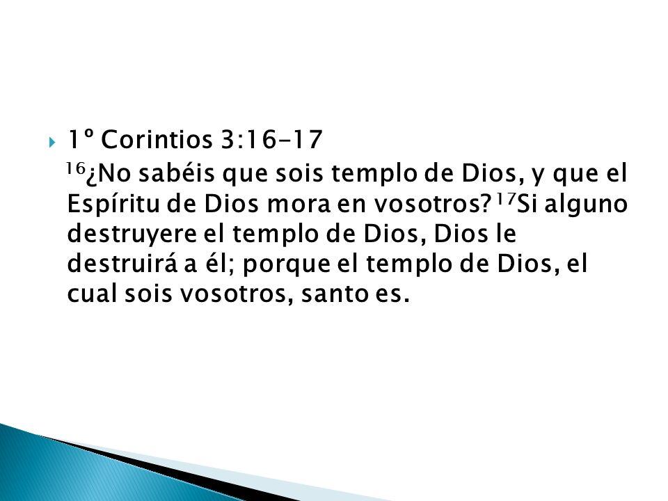 1º Corintios 3:16-17 16 ¿No sabéis que sois templo de Dios, y que el Espíritu de Dios mora en vosotros? 17 Si alguno destruyere el templo de Dios, Dio