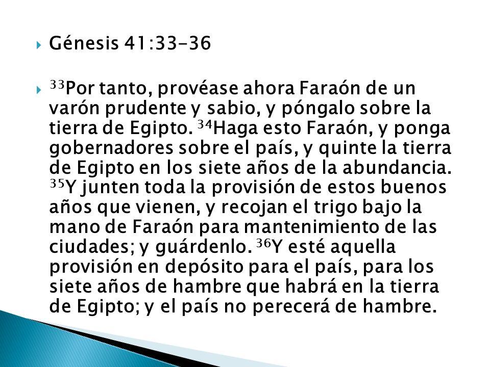 Génesis 41:33-36 33 Por tanto, provéase ahora Faraón de un varón prudente y sabio, y póngalo sobre la tierra de Egipto. 34 Haga esto Faraón, y ponga g