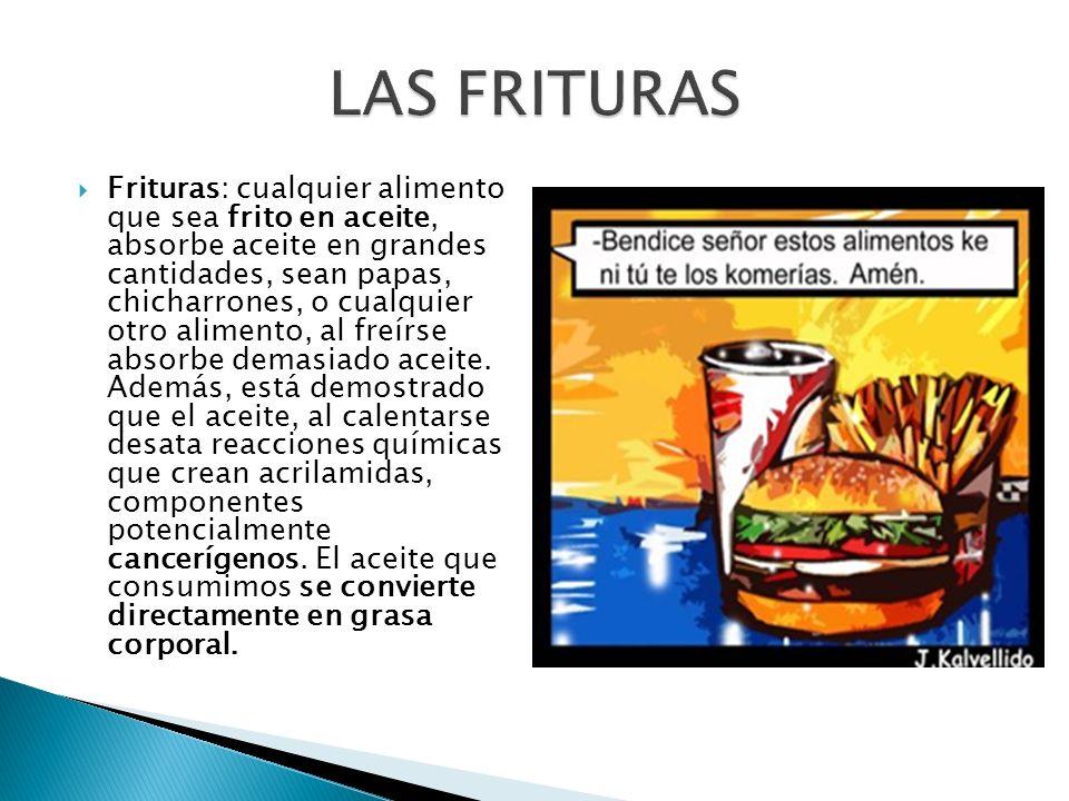 Frituras: cualquier alimento que sea frito en aceite, absorbe aceite en grandes cantidades, sean papas, chicharrones, o cualquier otro alimento, al fr