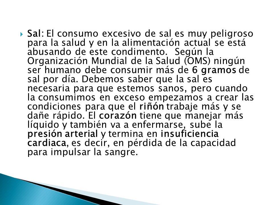 Sal: El consumo excesivo de sal es muy peligroso para la salud y en la alimentación actual se está abusando de este condimento. Según la Organización