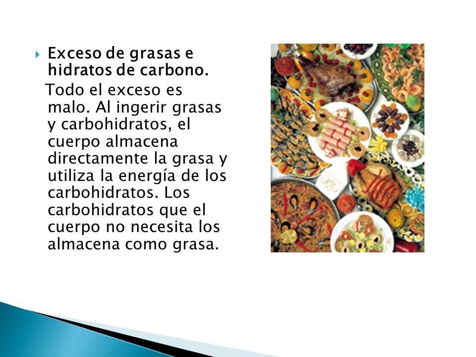 Exceso de grasas e hidratos de carbono. Todo el exceso es malo. Al ingerir grasas y carbohidratos, el cuerpo almacena directamente la grasa y utiliza